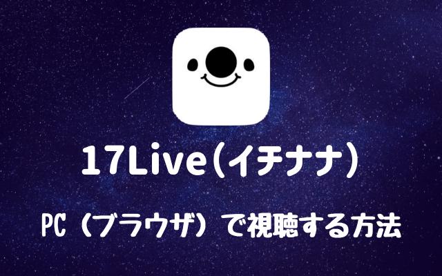 17Live(イチナナ)-PC(ブラウザ)で視聴する方法
