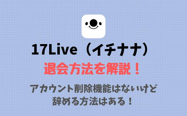 17Live(イチナナ)の退会方法 | アカウント削除機能はないけど辞める方法はある!