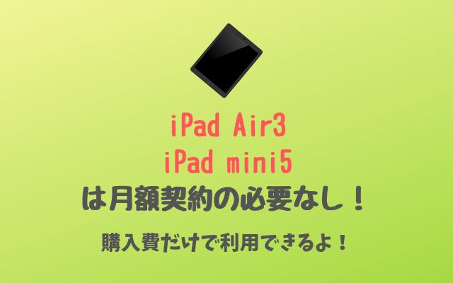 iPad Air3とiPad mini5は月額契約の必要なし-購入費だけで利用できる