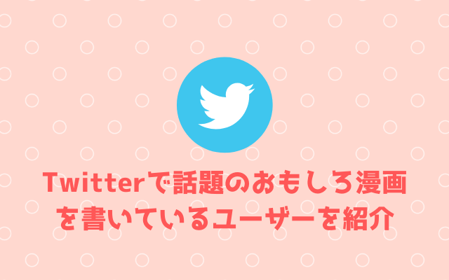 Twitterで話題のおもしろ漫画を書いているユーザーを紹介