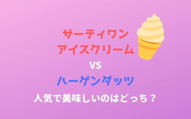 サーティーワンアイスクリームとハーゲンダッツはどっちが人気で美味しいか