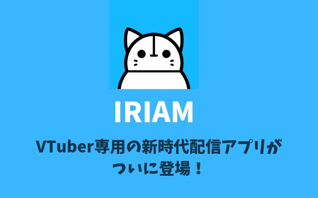 IRIAMとは-VTuber専用の新時代配信アプリがついに登場