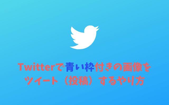 Twitter-青い枠付きの画像をツイート(投稿)するやり方