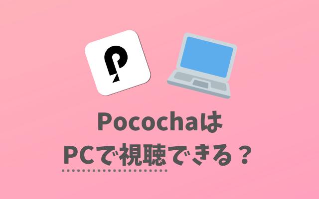 Pococha(ポコチャ)はPCで視聴できる?